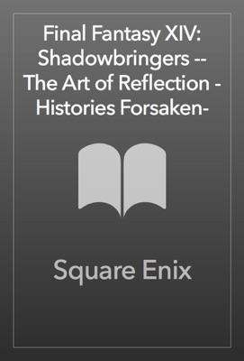 Final Fantasy XIV: Shadowbringers -- The Art of Reflection -Histories Forsaken-