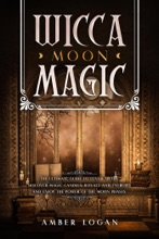 Wicca Moon Magic: The Ultimate Guide to Lunar Spells. Discover Magic Candles, Rituals and Energies and Enjoy the Power of the Moon Phases.