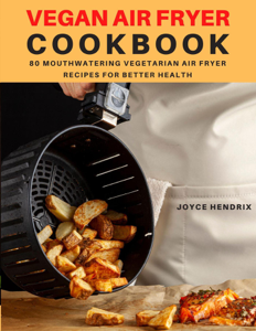 Vegan Air Fryer Cookbook : 80 Mouthwatering Vegetarian Air Fryer Recipes for Better Health