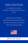 Procedures To Establish Appropriate Minimum Block Sizes For Large Notional Off-Facility Swaps And Block Trades US Commodity Futures Trading Commission Regulation CFTC 2018 Edition