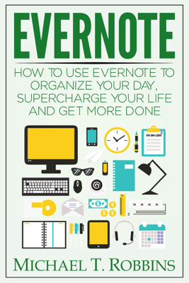 Evernote: How to Use Evernote to Organize Your Day, Supercharge Your Life and Get More Done - Michael T. Robbins book