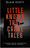 Little Known True Crime Tales: A Collection of Intriguing True Crime Stories