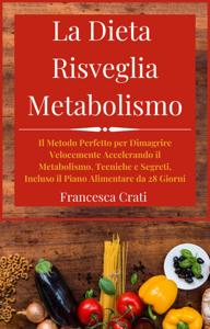 La Dieta Risveglia Metabolismo: Il Metodo Perfetto per Dimagrire Velocemente Accelerando il Metabolismo. Tecniche e Segreti, Incluso il Piano Alimentare da 28 Giorni Copertina del libro