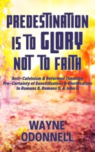 Predestination Is to Glory Not to Faith: Anti-Calvinism & Reformed Theology; Pro-Certainty of Sanctification & Glorification; In Romans 8, Romans 9, & John 6