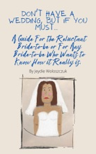 Don't Have a Wedding, But if You Must... A Guide For The Reluctant Bride-to-be or For Any Bride-to-be Who Would Like to Know How it Really is