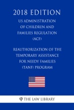 Reauthorization of the Temporary Assistance for Needy Families (TANF) Program (US Administration of Children and Families Regulation) (ACF) (2018 Edition)