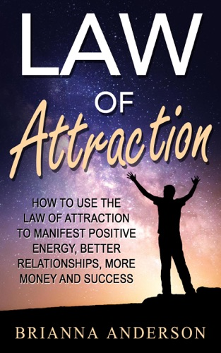 Law of Attraction: How to Use the Law of Attraction to Manifest Positive Energy, Better Relationships, More Money and Success