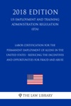 Labor Certification For The Permanent Employment Of Aliens In The United States - Reducing The Incentives And Opportunities For Fraud And Abuse US Employment And Training Administration Regulation ETA 2018 Edition