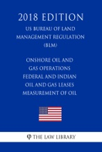 Onshore Oil and Gas Operations - Federal and Indian Oil and Gas Leases - Measurement of Oil (US Bureau of Land Management Regulation) (BLM) (2018 Edition)