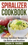 Spiralizer Cookbook Exciting Spiralizer Recipes To Eat Better And Healthier