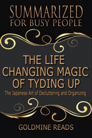 The Life Changing Magic of Tyding Up - Summarized for Busy People: The Japanese Art of Decluttering and Organizing
