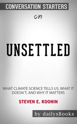 Unsettled: What Climate Science Tells Us, What It Doesn't, and Why It Matters by Steven E. Koonin: Conversation Starters