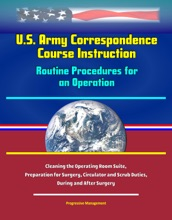 U.S. Army Correspondence Course Instruction: Routine Procedures for an Operation - Cleaning the Operating Room Suite, Preparation for Surgery, Circulator and Scrub Duties, During and After Surgery