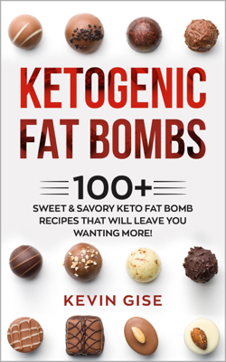 Ketogenic Fat Bombs: 100+ Sweet & Savory Keto Fat Bomb Recipes That Will Leave You Wanting More! - Kevin Gise book
