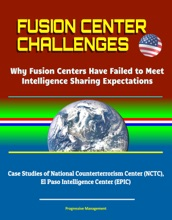Fusion Center Challenges: Why Fusion Centers Have Failed to Meet Intelligence Sharing Expectations - Case Studies of National Counterterrorism Center (NCTC), El Paso Intelligence Center (EPIC)