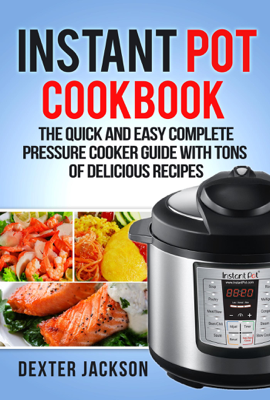 Instant Pot Cookbook for Beginners: The Quick and Easy Complete Pressure Cooker Guide with Tons of Delicious Recipes - Dexter Jackson book