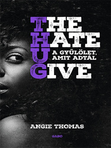 Angie Thomas - The Hate U Give - A gyűlölet, amit adtál