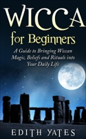 Wicca for Beginners: A Guide to Bringing Wiccan Magic,Beliefs and Rituals into Your Daily Life