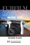 Fujifilm Instax Wide 300 Camera Made Easy