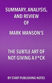 Summary, Analysis, and Review of Mark Manson's The Subtle Art of Not Giving a Fuck book