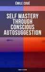 SELF MASTERY THROUGH CONSCIOUS AUTOSUGGESTION Complete Edition