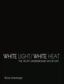 White Light/White Heat: The Velvet Underground Day-By-Day (Revised & Expanded)