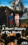 A Short History Of The World Unabridged The Beginnings Of Life The Age Of Mammals The Neanderthal And The Rhodesian Man Primitive Thought Primitive Neolithic Civilizations Sumer Egypt Judea The Greeks And More