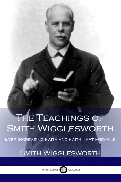 The Teachings Of Smith Wigglesworth By Smith Wigglesworth On