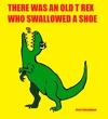 There Was An Old T Rex Who Swallowed A Shoe
