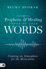 The Prophetic and Healing Power of Your Words - Becky Dvorak