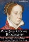 Mary Queen Of Scots Biography The Executed Queen Who Lost The Throne For Love
