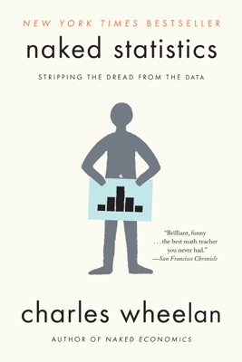 Naked Statistics: Stripping the Dread from the Data - Charles Wheelan book