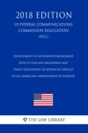 Development Of Nationwide Broadband Data To Evaluate Reasonable And Timely Deployment Of Advanced Services To All Americans Improvement Of Wireless US Federal Communications Commission Regulation FCC 2018 Edition