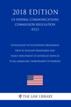 Development Of Nationwide Broadband Data To Evaluate Reasonable And Timely Deployment Of Advanced Services To All Americans, Improvement Of Wireless (US Federal Communications Commission Regulation) (FCC) (2018 Edition)