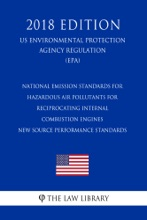 National Emission Standards for Hazardous Air Pollutants for Reciprocating Internal Combustion Engines - New Source Performance Standards (US Environmental Protection Agency Regulation) (EPA) (2018 Edition)