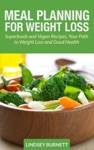 Meal Planning For Weight Loss Superfoods And Vegan Recipes Your Path To Weight Loss And Good Health