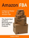 Amazon FBA The Quick Start Guide To Becoming Rich From Selling Products 5 Steps To Master The Art Of Amazon FBA