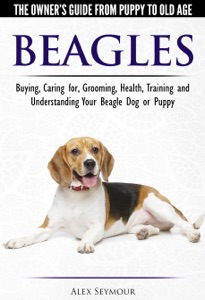 Beagles: The Owner's Guide from Puppy to Old Age - Choosing, Caring for, Grooming, Health, Training and Understanding Your Beagle Dog or Puppy Book Cover