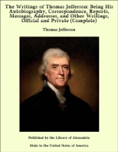 The Writings of Thomas Jefferson: Being His Autobiography, Correspondence, Reports, Messages, Addresses, and Other Writings, Official and Private (Complete)