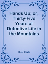 Hands Up; Or, Thirty-Five Years Of Detective Life In The Mountains And On The Plains / Reminiscences By General D. J. Cook, Chief Of The Rocky Mountains Detective Association