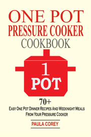 One Pot Pressure Cooker Cookbook: 70+ Easy One Pot Dinner Recipes And Weeknight Meals From Your Pressure Cooker book