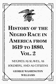 HISTORY OF THE NEGRO RACE IN AMERICA FROM 1619 TO 1880. VOL. 2 : NEGROES AS SLAVES, AS SOLDIERS, AND AS CITIZENS