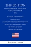 Lead-based Paint Programs - Amendment To Jurisdiction-Specific Certification And Accreditation Requirements And Renovator Refresher Training Requirements US Environmental Protection Agency Regulation EPA 2018 Edition