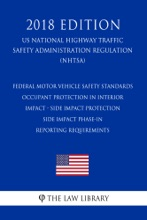 Federal Motor Vehicle Safety Standards - Occupant Protection in Interior Impact - Side Impact Protection - Side Impact Phase-In Reporting Requirements (US National Highway Traffic Safety Administration Regulation) (NHTSA) (2018 Edition)