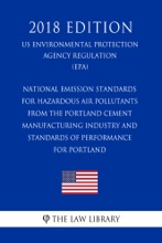 National Emission Standards for Hazardous Air Pollutants From the Portland Cement Manufacturing Industry and Standards of Performance for Portland (US Environmental Protection Agency Regulation) (EPA) (2018 Edition)