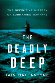 The Deadly Deep: The Definitive History of Submarine Warfare book