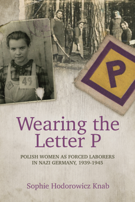 Wearing the Letter P: Polish Women as Forced Laborers in Nazi Germany, 1939-1945 - Sophie Hodorowicz Knab book