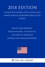 Health Care Programs - Fraud and Abuse - Revisions to the Office of Inspector General's Exclusion Authorities (US Inspector General Office, Health and Human Services Department Regulation) (HHSIG) (2018 Edition)