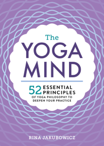 The Yoga Mind: 52 Essential Principles of Yoga Philosophy to Deepen Your Practice Summary