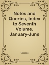 Notes And Queries, Index To Seventh Volume, January-June 1853 / A Medium Of Inter-communication For Literary Men, Artists, Antiquaries, Genealogists, Etc.